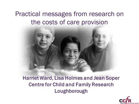 Practical messages from research on the costs of care provision Harriet Ward, Lisa Holmes and Jean Soper Centre for Child and Family Research Loughborough.