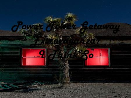 Power Tower Getaway Extravaganza? I Think So. Getaway Home Hart, California 3 hours away from L.A Just outside Mojave national Preserve Power Tower located.