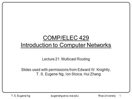 T. S. Eugene Ngeugeneng at cs.rice.edu Rice University1 COMP/ELEC 429 Introduction to Computer Networks Lecture 21: Multicast Routing Slides used with.