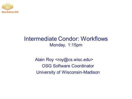 Intermediate Condor: Workflows Monday, 1:15pm Alain Roy OSG Software Coordinator University of Wisconsin-Madison.