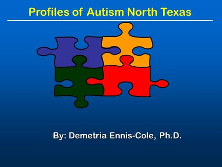 By: Demetria Ennis-Cole, Ph.D. Profiles of Autism North Texas.