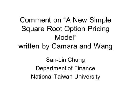 "Comment on ""A New Simple Square Root Option Pricing Model"" written by Camara and Wang San-Lin Chung Department of Finance National Taiwan University."