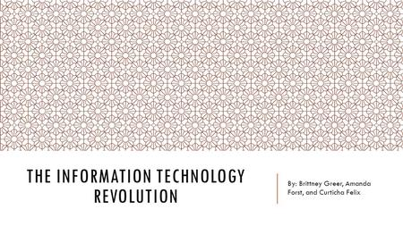 THE INFORMATION TECHNOLOGY REVOLUTION By: Brittney Greer, Amanda Forst, and Curticha Felix.