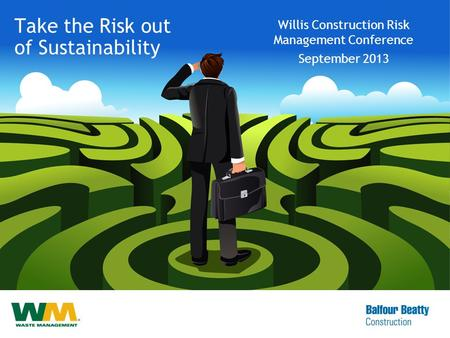 Take the Risk out of Sustainability Willis Construction Risk Management Conference September 2013.