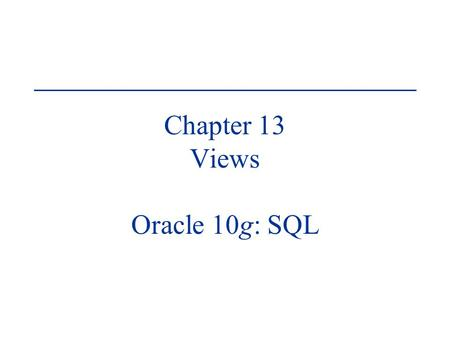 Chapter 13 Views Oracle 10g: SQL. Oracle 10g: SQL2 Objectives Create a view, using CREATE VIEW command or the CREATE OR REPLACE VIEW command Employ the.