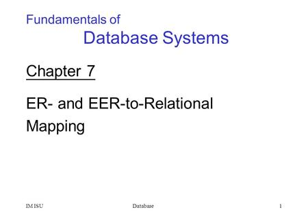 DatabaseIM ISU1 Chapter 7 ER- and EER-to-Relational Mapping Fundamentals of Database Systems.