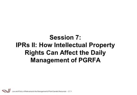 Law and Policy of Relevance to the Management of Plant Genetic Resources - 3.7.1 Session 7: IPRs II: How Intellectual Property Rights Can Affect the Daily.