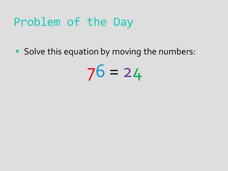 Problem of the Day  Solve this equation by moving the numbers: 76 = 24.