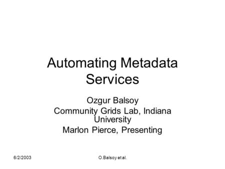 6/2/2003O.Balsoy et al. Automating Metadata Services Ozgur Balsoy Community Grids Lab, Indiana University Marlon Pierce, Presenting.