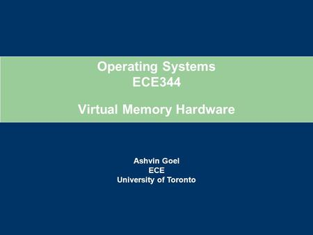 Operating Systems ECE344 Ashvin Goel ECE University of Toronto Virtual Memory Hardware.