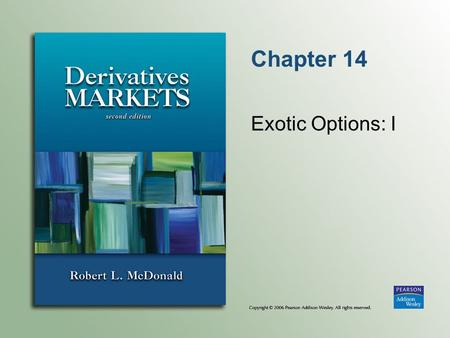 Chapter 14 Exotic Options: I. Copyright © 2006 Pearson Addison-Wesley. All rights reserved. 14-2 Exotic Options Nonstandard options Exotic options solve.