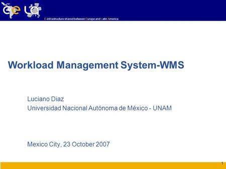 E-infrastructure shared between Europe and Latin America 1 Workload Management System-WMS Luciano Diaz Universidad Nacional Autónoma de México - UNAM Mexico.
