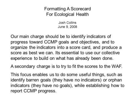 Our main charge should be to identify indicators of progress toward CCMP goals and objectives, and to organize the indicators into a score card, and produce.