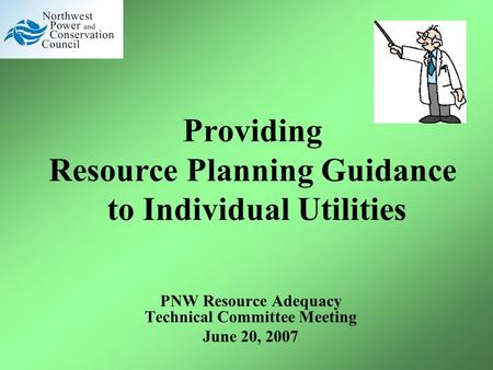 Providing Resource Planning Guidance to Individual Utilities PNW Resource Adequacy Technical Committee Meeting June 20, 2007.