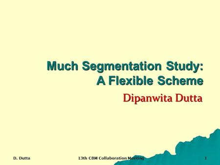 D. Dutta 13th CBM Collaboration Meeting 1 Dipanwita Dutta Much Segmentation Study: A Flexible Scheme.