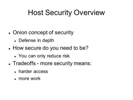 Host Security Overview Onion concept of security Defense in depth How secure do you need to be? You can only reduce risk Tradeoffs - more security means: