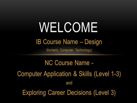 IB Course Name – Design (formerly Computer Technology) NC Course Name - Computer Application & Skills (Level 1-3) and Exploring Career Decisions (Level.