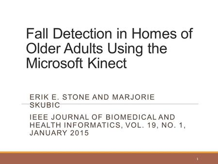 Fall Detection in Homes of Older Adults Using the Microsoft Kinect ERIK E. STONE AND MARJORIE SKUBIC IEEE JOURNAL OF BIOMEDICAL AND HEALTH INFORMATICS,