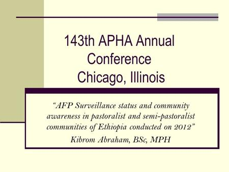 "143th APHA Annual Conference Chicago, Illinois ""AFP Surveillance status and community awareness in pastoralist and semi-pastoralist communities of Ethiopia."