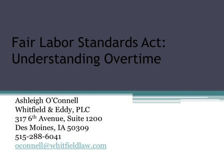 Fair Labor Standards Act: Understanding Overtime Ashleigh O'Connell Whitfield & Eddy, PLC 317 6 th Avenue, Suite 1200 Des Moines, IA 50309 515-288-6041.
