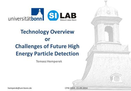 Technology Overview or Challenges of Future High Energy Particle Detection Tomasz Hemperek 2014 - 15.09.2014.