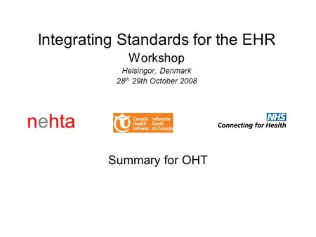 Nehta Integrating Standards for the EHR Workshop Helsingor, Denmark 28 th 29th October 2008 Summary for OHT.