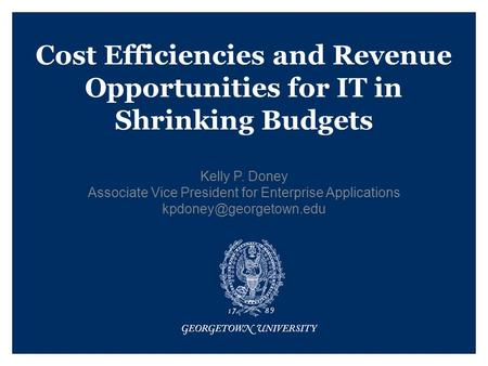 Cost Efficiencies and Revenue Opportunities for IT in Shrinking Budgets Kelly P. Doney Associate Vice President for Enterprise Applications