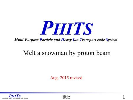 P HI T S Melt a snowman by proton beam Multi-Purpose Particle and Heavy Ion Transport code System title1 Aug. 2015 revised.