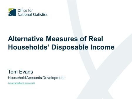 Alternative Measures of Real Households' Disposable Income Tom Evans Household Accounts Development