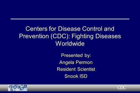 Centers for Disease Control and Prevention (CDC): Fighting Diseases Worldwide Presented by: Angela Permon Resident Scientist Snook ISD Presented by: Angela.
