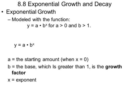 8.8 Exponential Growth and Decay Exponential Growth –Modeled with the function: y = a b x for a > 0 and b > 1. y = a b x a = the starting amount (when.