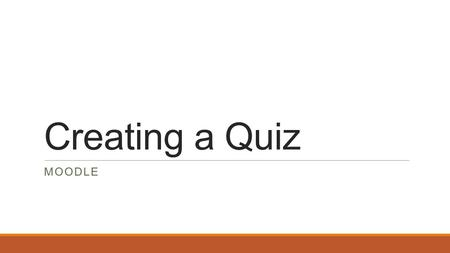Creating a Quiz MOODLE. Creating a Quiz:- Click on turn editing on Then add an activity. Give the quiz a name and instructions for the students to follow.
