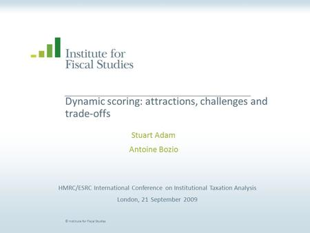 © Institute for Fiscal Studies Dynamic scoring: attractions, challenges and trade-offs Stuart Adam Antoine Bozio HMRC/ESRC International Conference on.