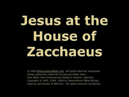 Jesus at the House of Zacchaeus © 2009 BibleLessons4Kidz.com All rights reserved worldwide. Unless otherwise noted the Scriptures taken from: Holy Bible,