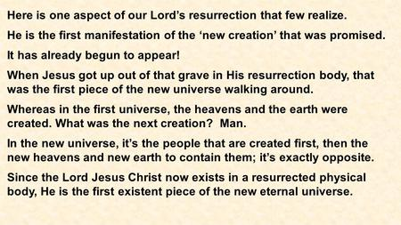 Here is one aspect of our Lord's resurrection that few realize. He is the first manifestation of the 'new creation' that was promised. It has already begun.