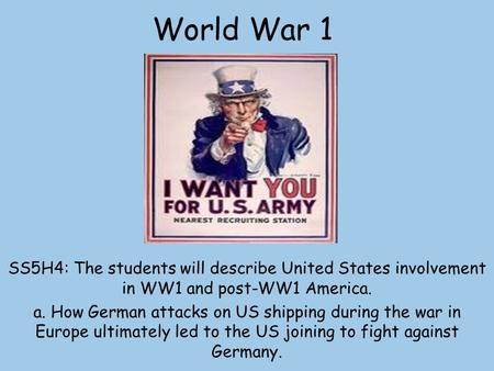 World War 1 SS5H4: The students will describe United States involvement in WW1 and post-WW1 America. a. How German attacks on US shipping during the war.