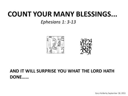 COUNT YOUR MANY BLESSINGS... Ephesians 1: 3-13 AND IT WILL SURPRISE YOU WHAT THE LORD HATH DONE…… Gary Holderby September 18, 2011.