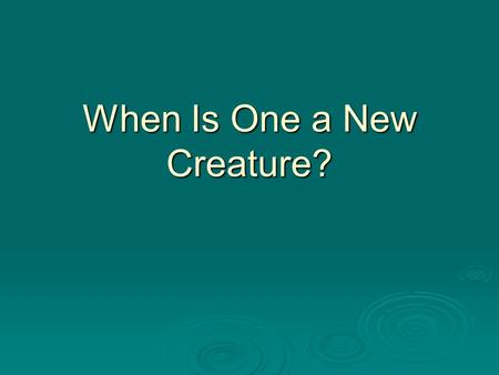 When Is One a New Creature?. To Be A New Creature One Must Be Born again (John 3:5) Walk in New Life (Rom. 6:4) Be in Christ (2 Cor. 5:17) Free from Sin.