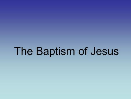 The Baptism of Jesus. Water in the Bible Genesis 1:1-2 New Beginnings 2 Kings 5:13-14 Cleansing Exodus 14:21 A way out Joshua 3:14-17A way in 2 Kings.