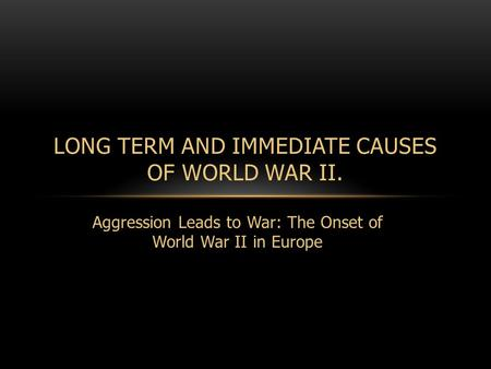 Aggression Leads to War: The Onset of World War II in Europe LONG TERM AND IMMEDIATE CAUSES OF WORLD WAR II.