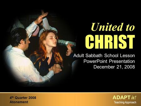 ADAPT it! Teaching Approach 4 th Quarter 2008 Atonement United to CHRIST Adult Sabbath School Lesson PowerPoint Presentation December 21, 2008.