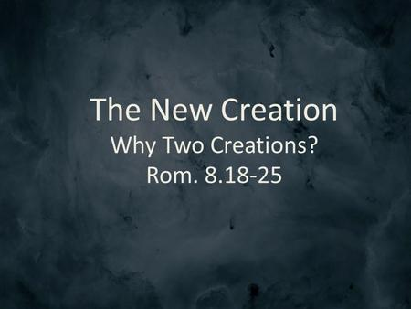 The New Creation Why Two Creations? Rom. 8.18-25.