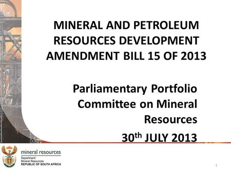 MINERAL AND PETROLEUM RESOURCES DEVELOPMENT AMENDMENT BILL 15 OF 2013 Parliamentary Portfolio Committee on Mineral Resources 30 th JULY 2013 1.