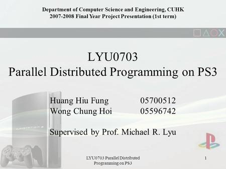 LYU0703 Parallel Distributed Programming on PS3 1 Huang Hiu Fung 05700512 Wong Chung Hoi05596742 Supervised by Prof. Michael R. Lyu Department of Computer.