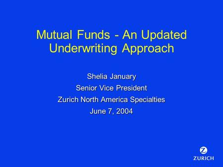 Mutual Funds - An Updated Underwriting Approach Shelia January Senior Vice President Zurich North America Specialties June 7, 2004.