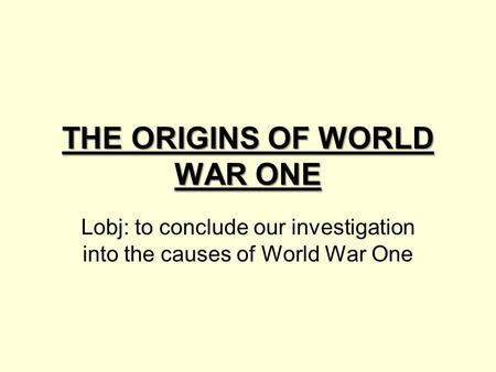 THE ORIGINS OF WORLD WAR ONE Lobj: to conclude our investigation into the causes of World War One.