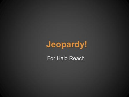 Jeopardy! For Halo Reach. Round 1 PeopleWeapon s Main Vehicles Enemy Vehicles Armor Abilities Games before Halo Reach 100 200 300 400 500.