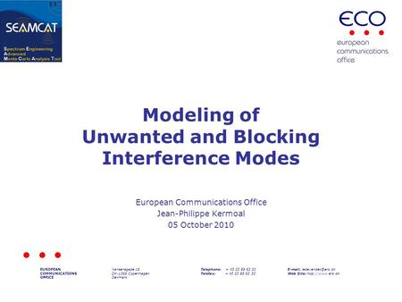 Modeling of Unwanted and Blocking Interference Modes European Communications Office Jean-Philippe Kermoal 05 October 2010 EUROPEAN COMMUNICATIONS OFFICE.