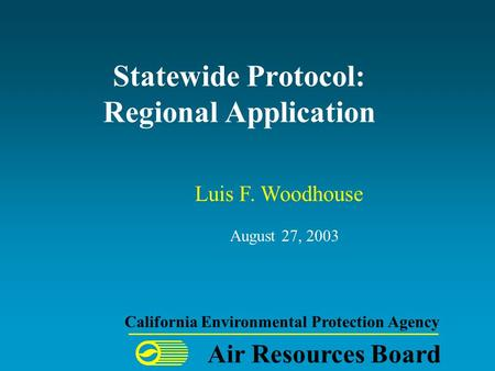 Statewide Protocol: Regional Application August 27, 2003 Air Resources Board California Environmental Protection Agency Luis F. Woodhouse.