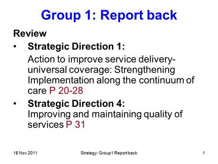 18 Nov 2011Strategy: Group1 Report back1 Group 1: Report back Review Strategic Direction 1: Action to improve service delivery- universal coverage: Strengthening.